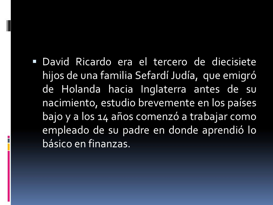 David Ricardo era el tercero de diecisiete hijos de una familia Sefardí Judía, que emigró de Holanda hacia Inglaterra antes de su nacimiento, estudio brevemente en los países bajo y a los 14 años comenzó a trabajar como empleado de su padre en donde aprendió lo básico en finanzas.
