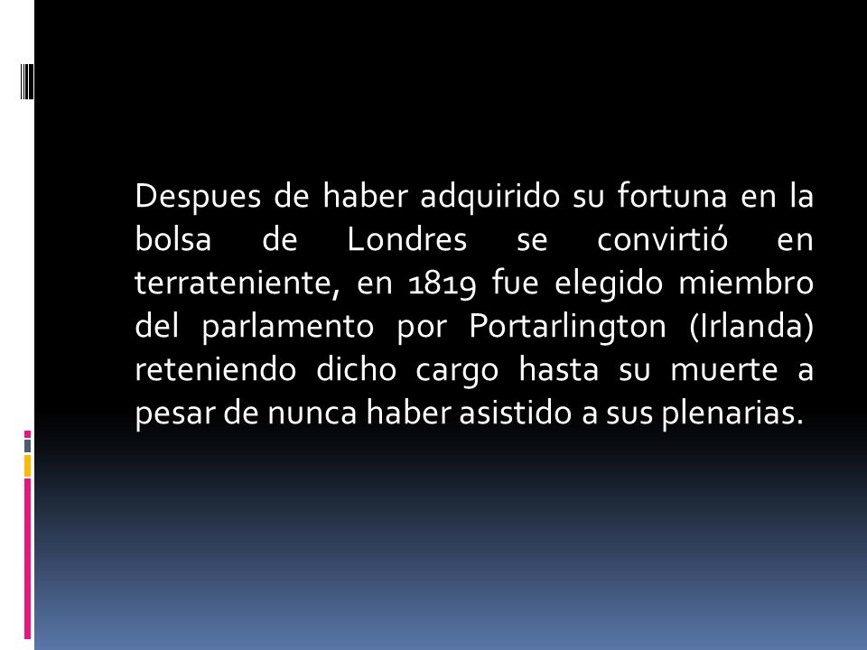 Despues de haber adquirido su fortuna en la bolsa de Londres se convirtió en terrateniente, en 1819 fue elegido miembro del parlamento por Portarlington (Irlanda) reteniendo dicho cargo hasta su muerte a pesar de nunca haber asistido a sus plenarias.