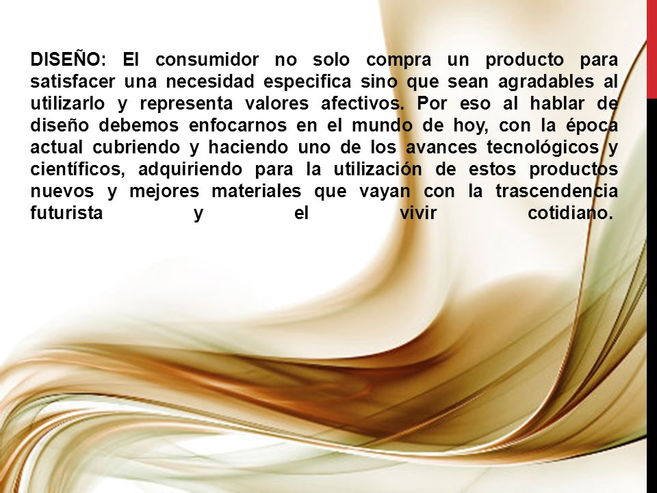 DISEÑO: El consumidor no solo compra un producto para satisfacer una necesidad especifica sino que sean agradables al utilizarlo y representa valores afectivos.