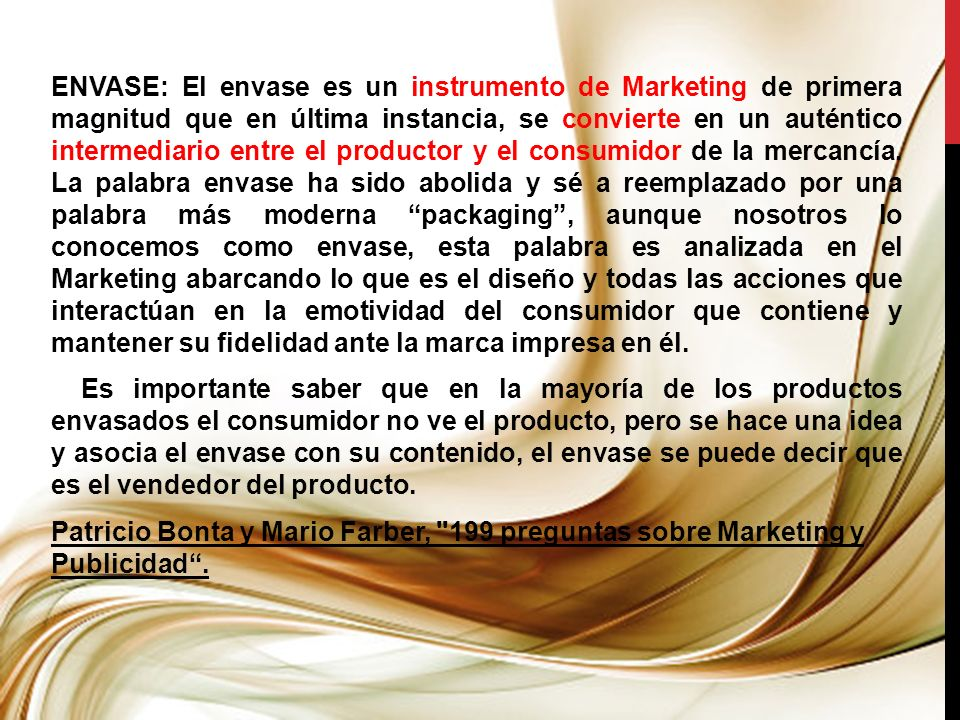 ENVASE: El envase es un instrumento de Marketing de primera magnitud que en última instancia, se convierte en un auténtico intermediario entre el productor y el consumidor de la mercancía.
