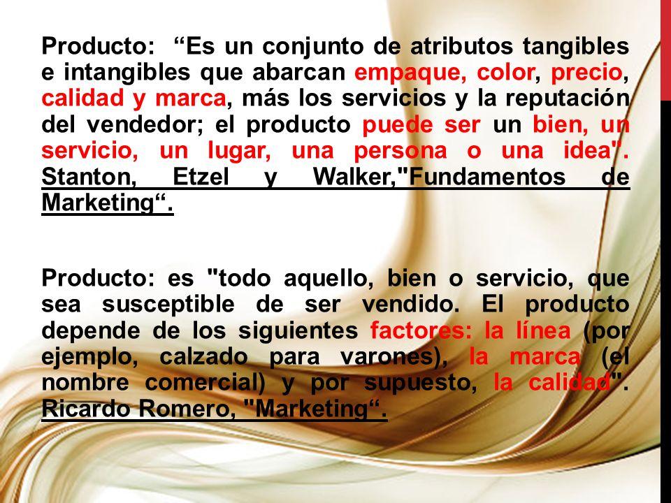 Producto: Es un conjunto de atributos tangibles e intangibles que abarcan empaque, color, precio, calidad y marca, más los servicios y la reputación del vendedor; el producto puede ser un bien, un servicio, un lugar, una persona o una idea .