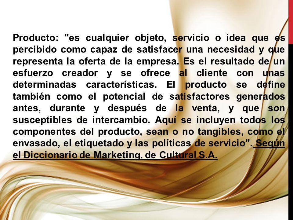 Producto: es cualquier objeto, servicio o idea que es percibido como capaz de satisfacer una necesidad y que representa la oferta de la empresa.