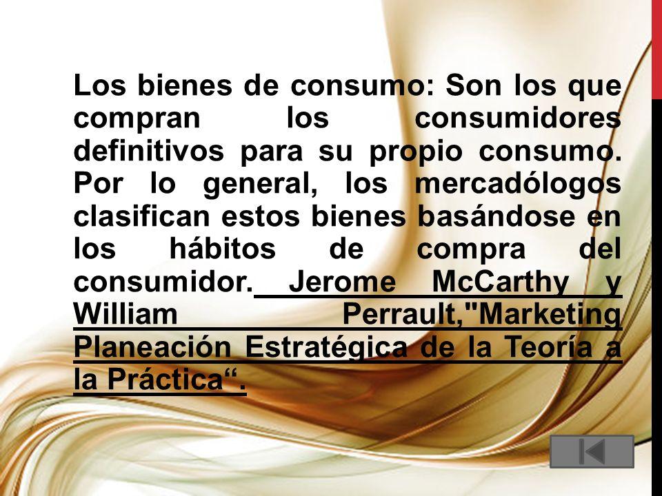 Los bienes de consumo: Son los que compran los consumidores definitivos para su propio consumo.