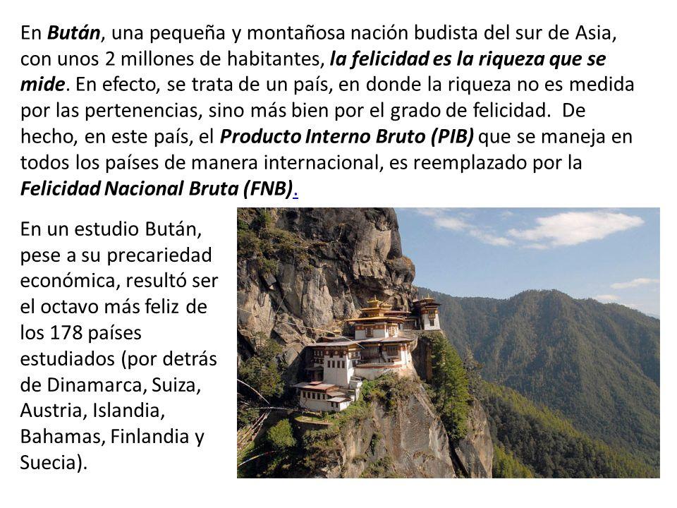 En Bután, una pequeña y montañosa nación budista del sur de Asia, con unos 2 millones de habitantes, la felicidad es la riqueza que se mide. En efecto, se trata de un país, en donde la riqueza no es medida por las pertenencias, sino más bien por el grado de felicidad. De hecho, en este país, el Producto Interno Bruto (PIB) que se maneja en todos los países de manera internacional, es reemplazado por la Felicidad Nacional Bruta (FNB).