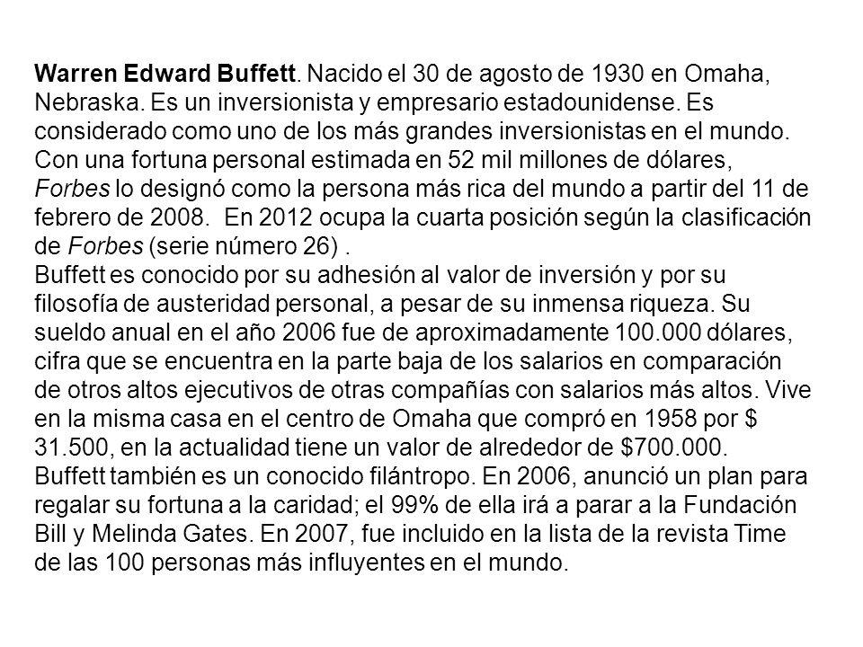 Warren Edward Buffett. Nacido el 30 de agosto de 1930 en Omaha, Nebraska. Es un inversionista y empresario estadounidense. Es considerado como uno de los más grandes inversionistas en el mundo. Con una fortuna personal estimada en 52 mil millones de dólares, Forbes lo designó como la persona más rica del mundo a partir del 11 de febrero de 2008. En 2012 ocupa la cuarta posición según la clasificación de Forbes (serie número 26) .