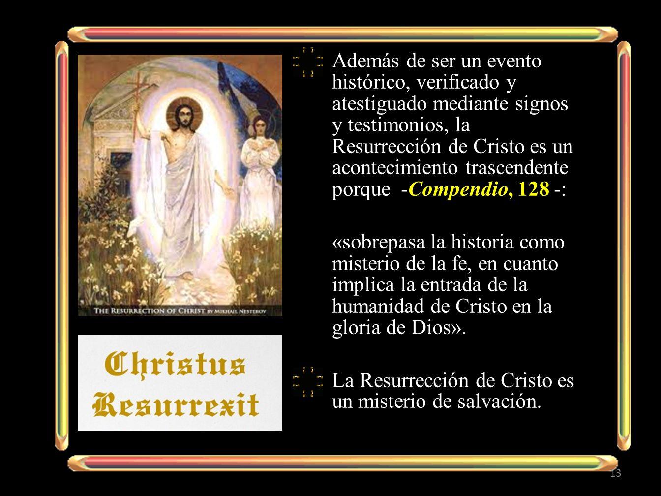 Además de ser un evento histórico, verificado y atestiguado mediante signos y testimonios, la Resurrección de Cristo es un acontecimiento trascendente porque -Compendio, 128 -: