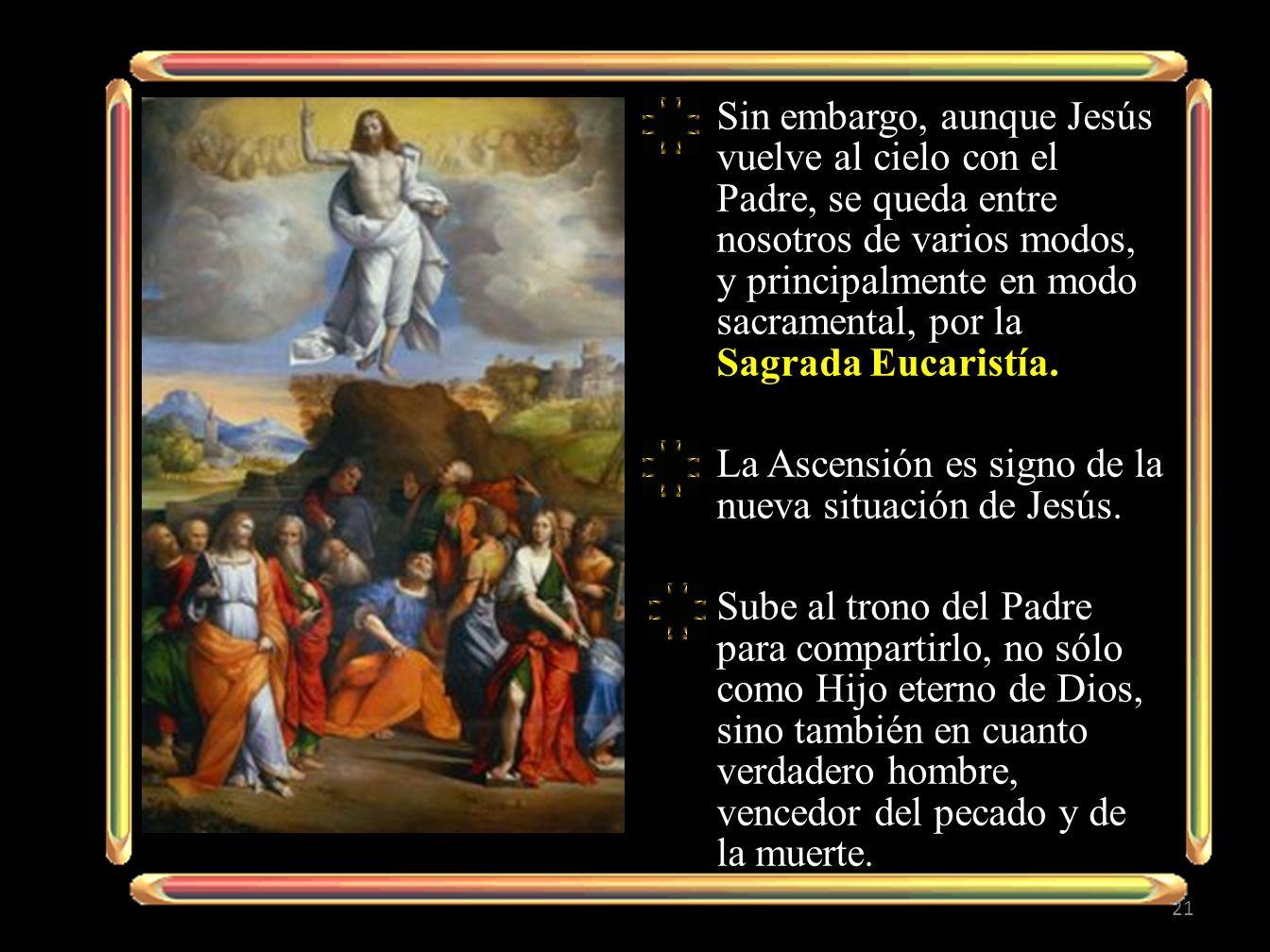 Sin embargo, aunque Jesús vuelve al cielo con el Padre, se queda entre nosotros de varios modos, y principalmente en modo sacramental, por la Sagrada Eucaristía.