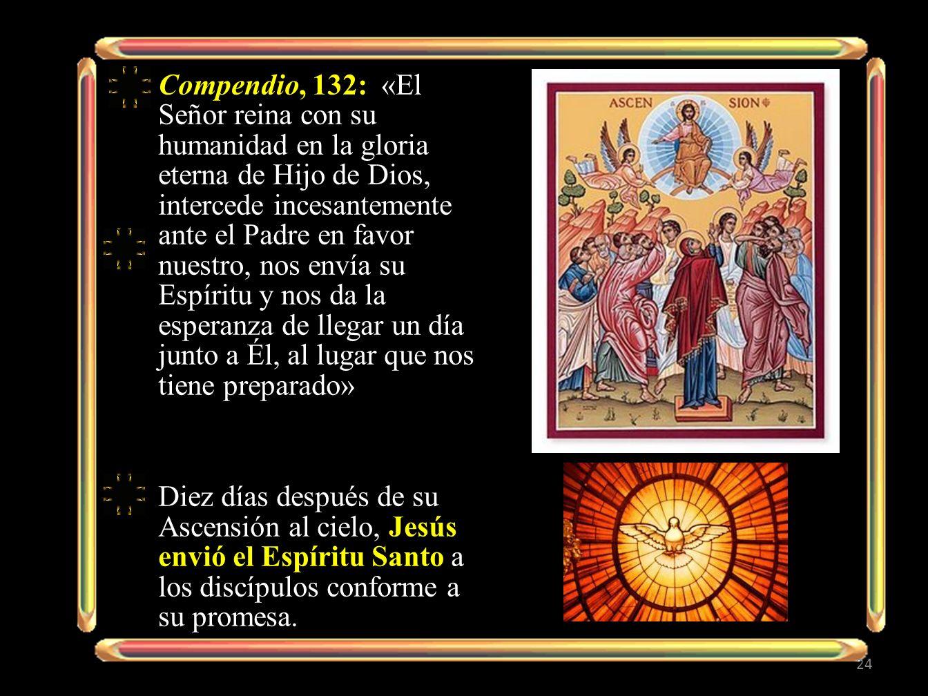 Compendio, 132: «El Señor reina con su humanidad en la gloria eterna de Hijo de Dios, intercede incesantemente ante el Padre en favor nuestro, nos envía su Espíritu y nos da la esperanza de llegar un día junto a Él, al lugar que nos tiene preparado»