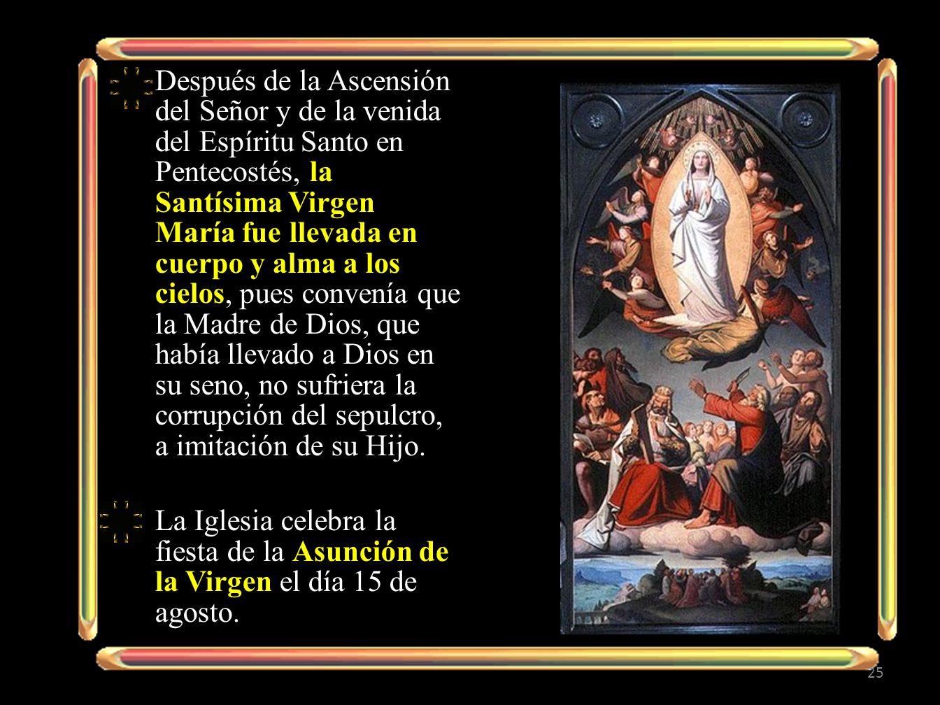 Después de la Ascensión del Señor y de la venida del Espíritu Santo en Pentecostés, la Santísima Virgen María fue llevada en cuerpo y alma a los cielos, pues convenía que la Madre de Dios, que había llevado a Dios en su seno, no sufriera la corrupción del sepulcro, a imitación de su Hijo.