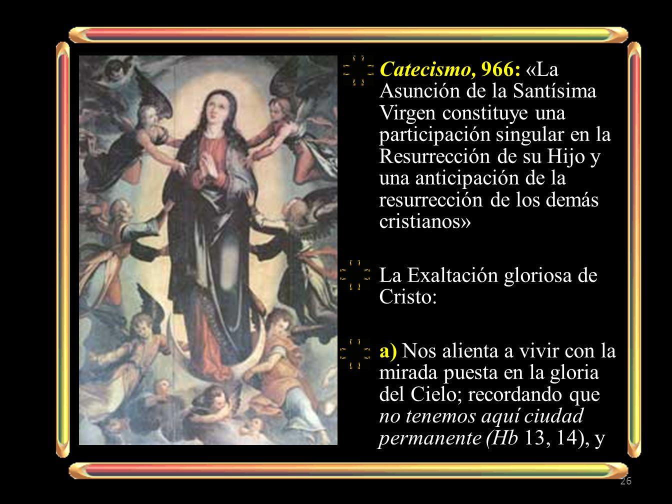 Catecismo, 966: «La Asunción de la Santísima Virgen constituye una participación singular en la Resurrección de su Hijo y una anticipación de la resurrección de los demás cristianos»