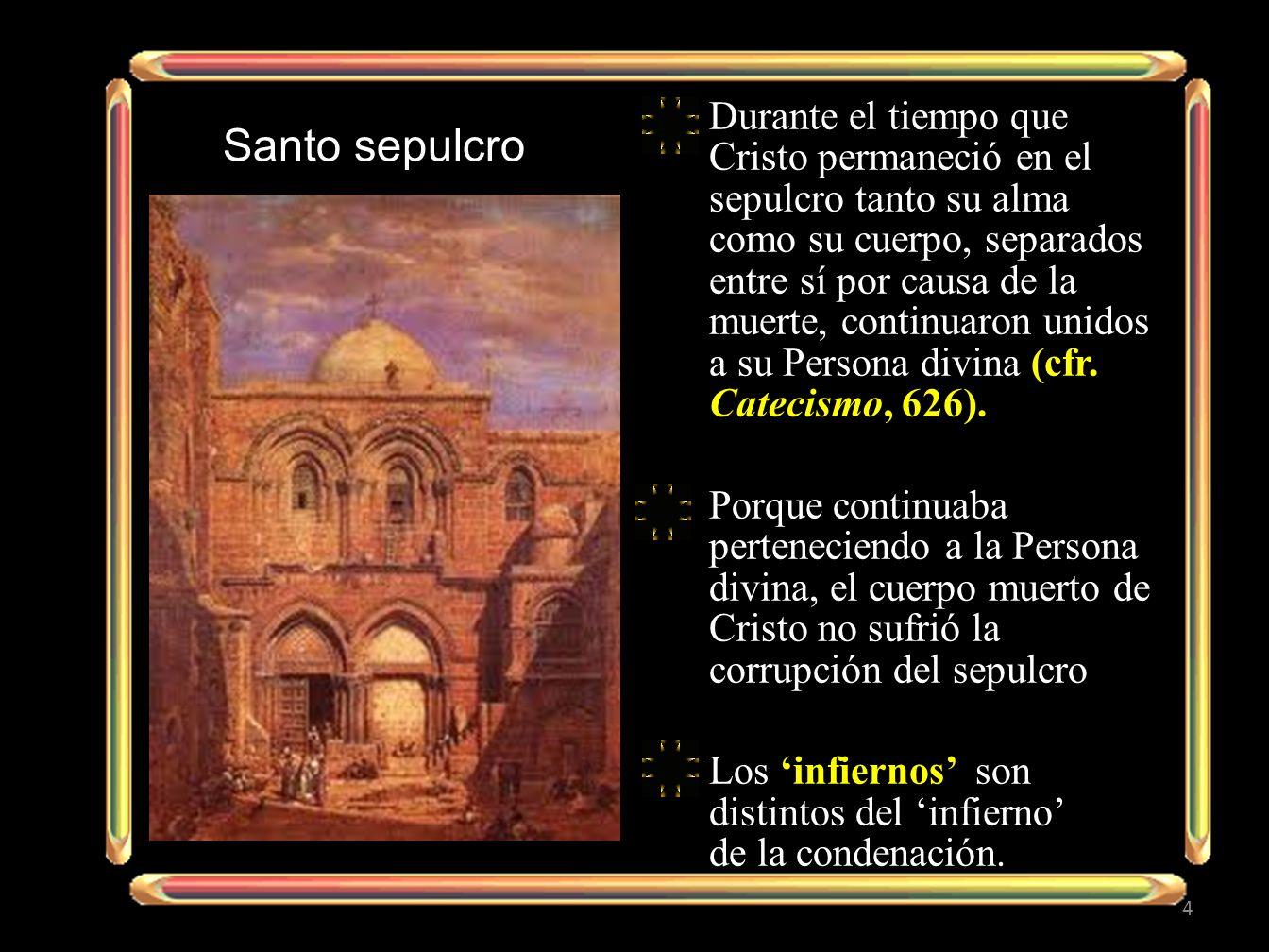 Durante el tiempo que Cristo permaneció en el sepulcro tanto su alma como su cuerpo, separados entre sí por causa de la muerte, continuaron unidos a su Persona divina (cfr. Catecismo, 626).