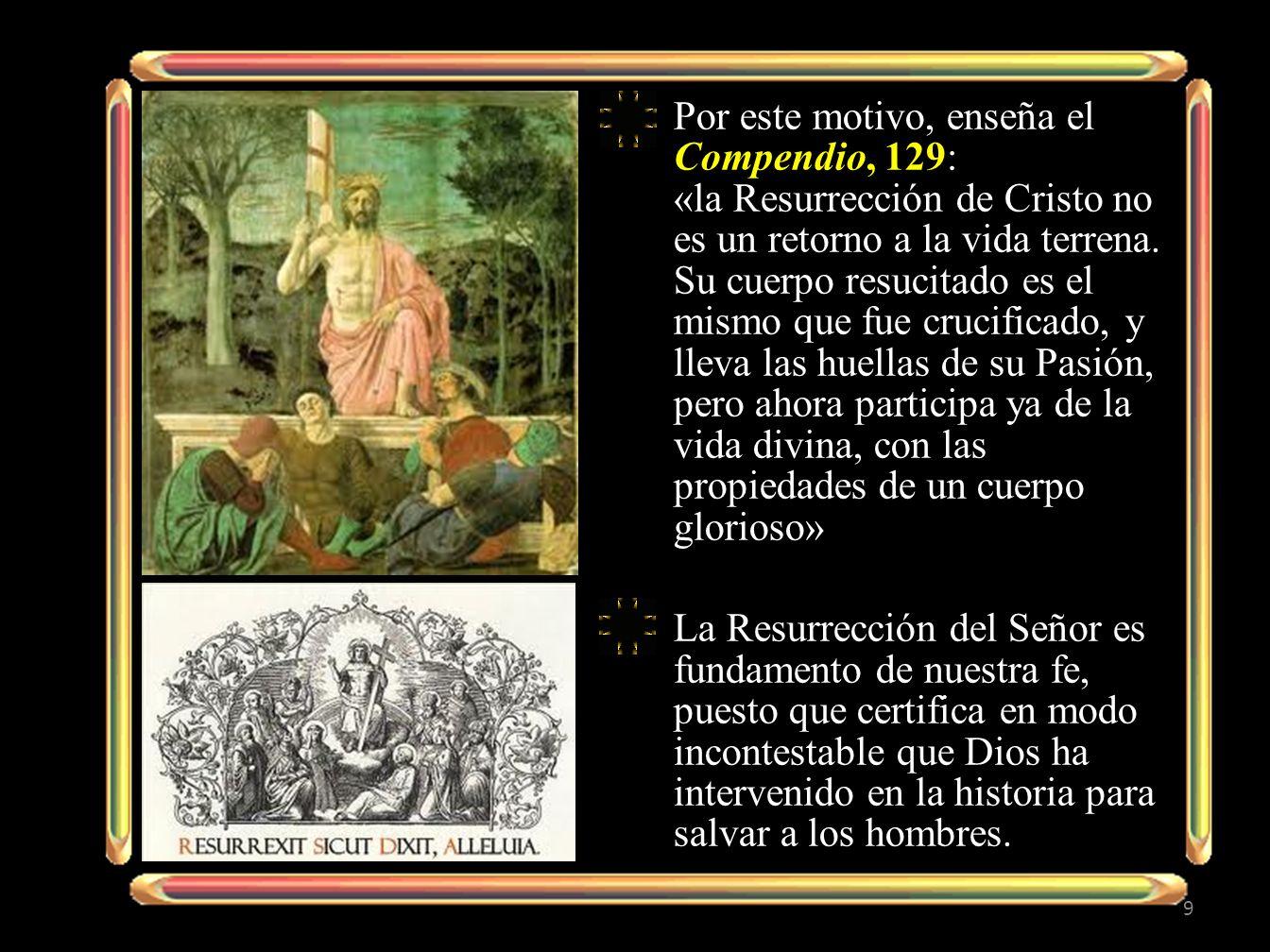 Por este motivo, enseña el Compendio, 129: «la Resurrección de Cristo no es un retorno a la vida terrena. Su cuerpo resucitado es el mismo que fue crucificado, y lleva las huellas de su Pasión, pero ahora participa ya de la vida divina, con las propiedades de un cuerpo glorioso»
