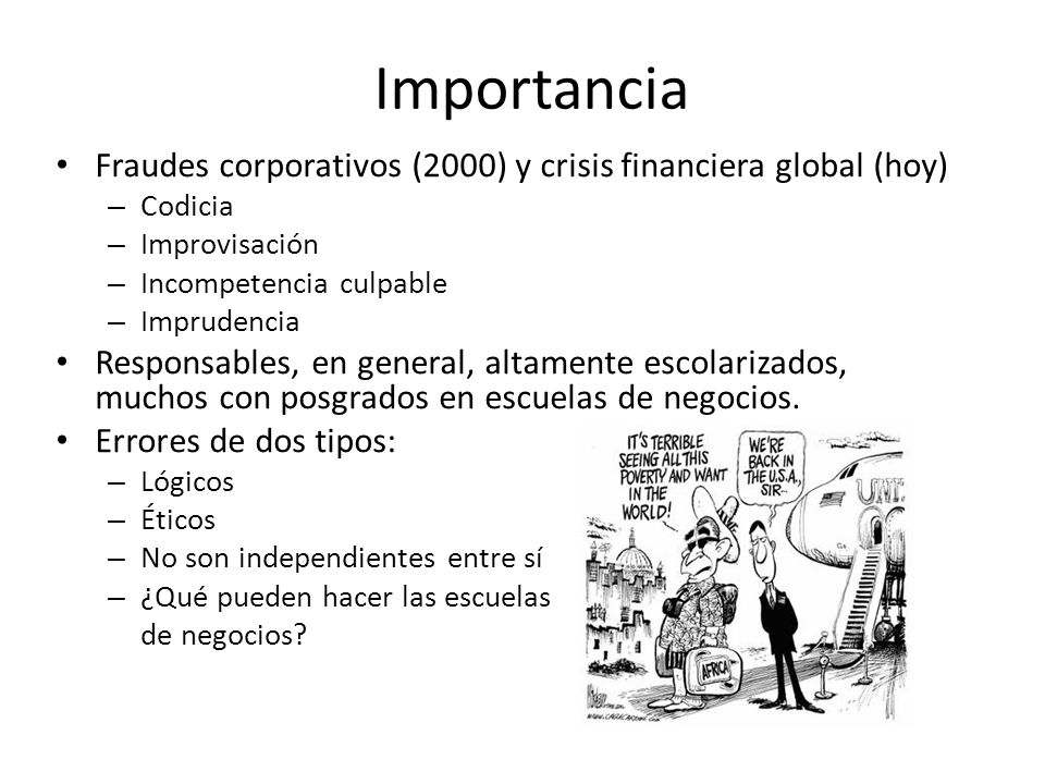 Importancia Fraudes corporativos (2000) y crisis financiera global (hoy) Codicia. Improvisación. Incompetencia culpable.
