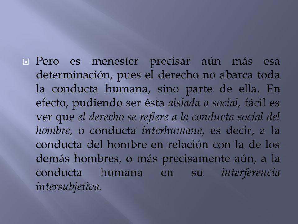 Pero es menester precisar aún más esa determinación, pues el derecho no abarca toda la conducta humana, sino parte de ella.