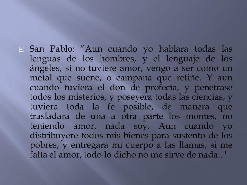San Pablo: Aun cuando yo hablara todas las lenguas de los hombres, y el lenguaje de los ángeles, si no tuviere amor, vengo a ser como un metal que suene, o campana que retiñe.