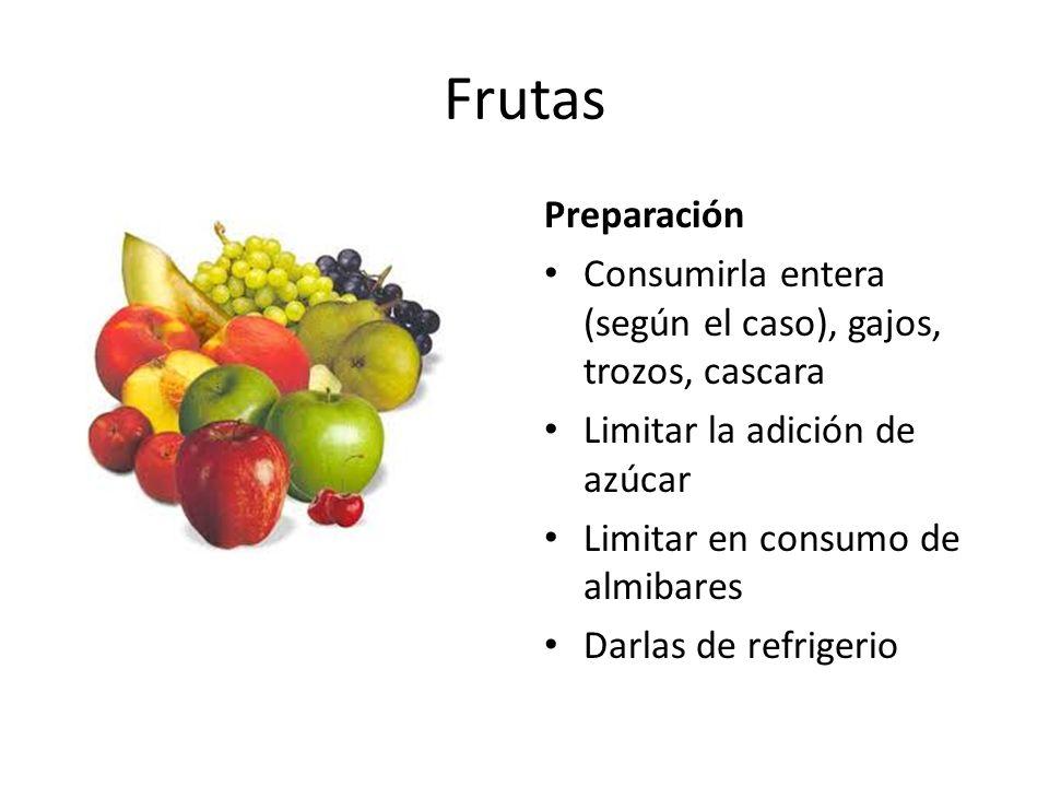 Frutas Preparación. Consumirla entera (según el caso), gajos, trozos, cascara. Limitar la adición de azúcar.