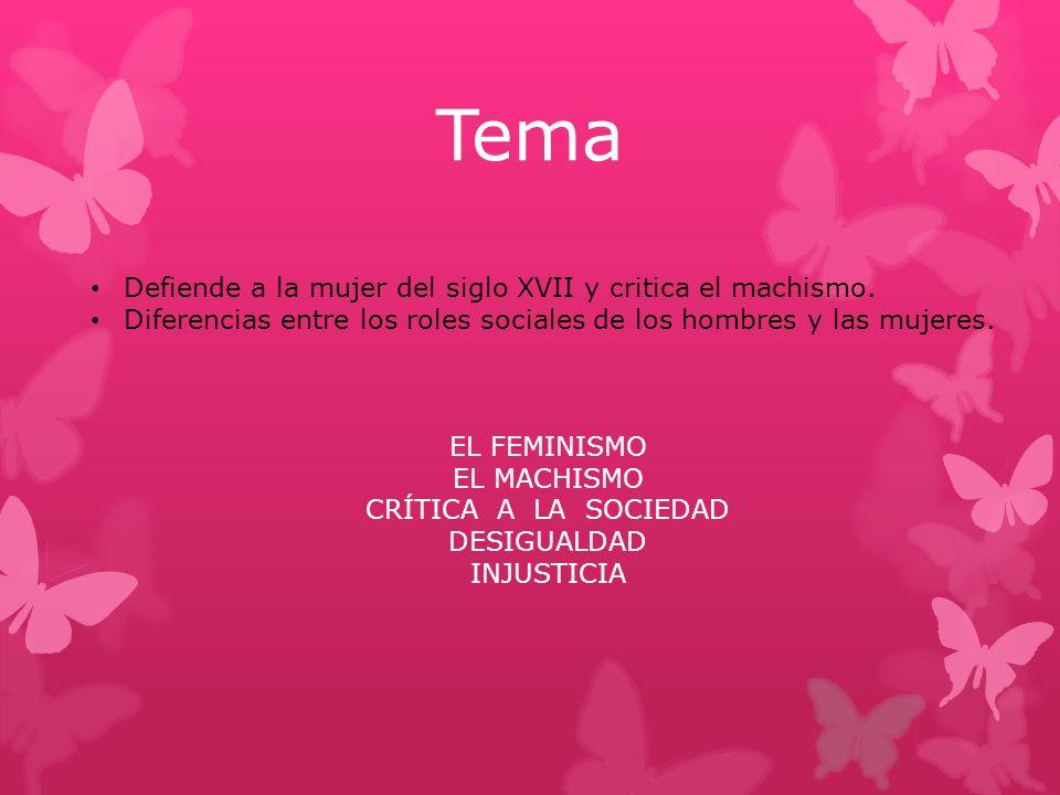 Tema Defiende a la mujer del siglo XVII y critica el machismo.