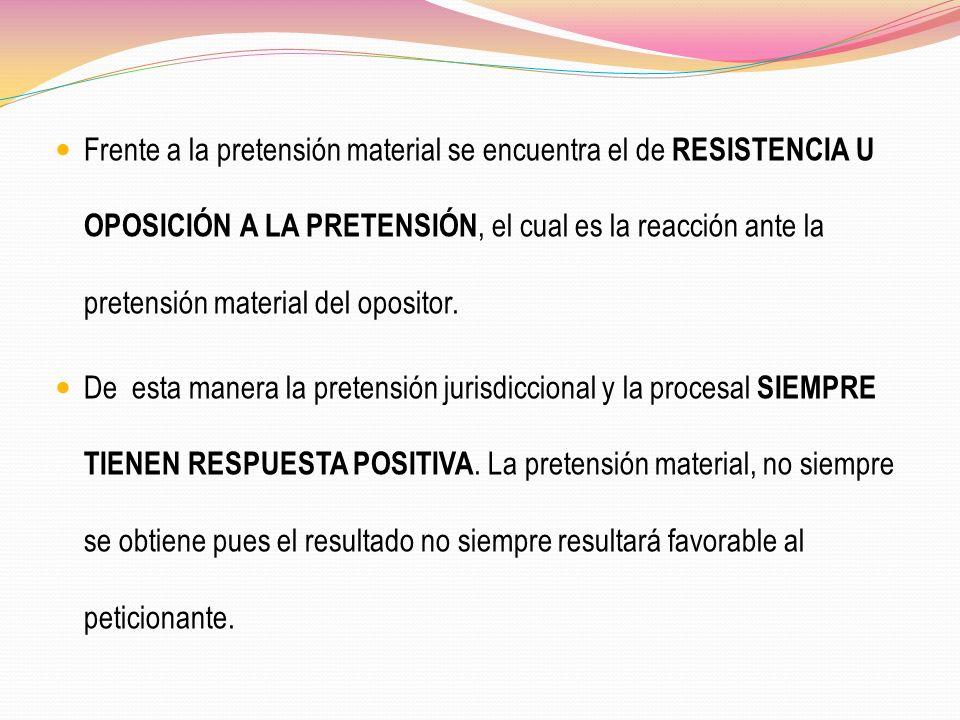 Frente a la pretensión material se encuentra el de RESISTENCIA U OPOSICIÓN A LA PRETENSIÓN, el cual es la reacción ante la pretensión material del opositor.