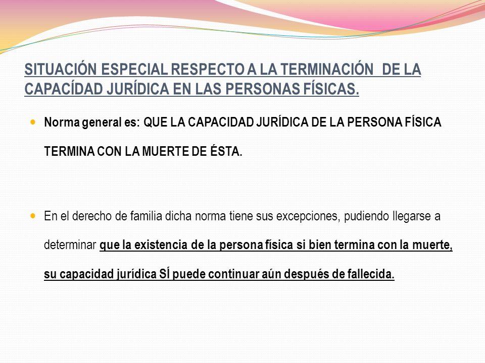 SITUACIÓN ESPECIAL RESPECTO A LA TERMINACIÓN DE LA CAPACÍDAD JURÍDICA EN LAS PERSONAS FÍSICAS.