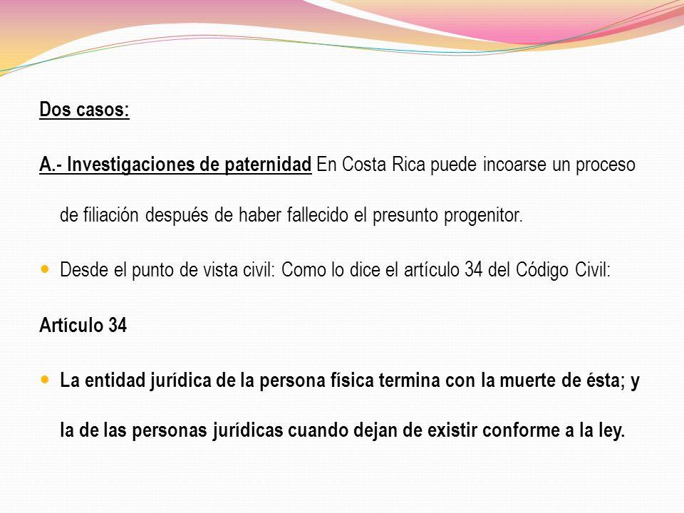 Dos casos:A.- Investigaciones de paternidad En Costa Rica puede incoarse un proceso de filiación después de haber fallecido el presunto progenitor.