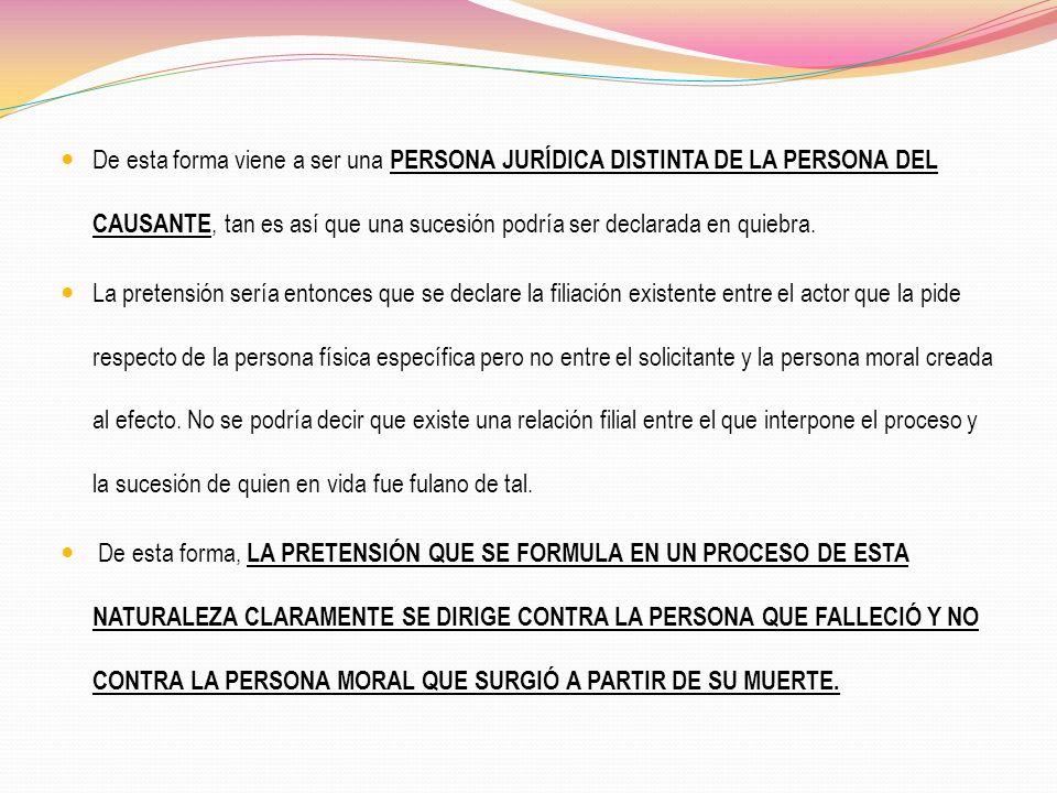De esta forma viene a ser una PERSONA JURÍDICA DISTINTA DE LA PERSONA DEL CAUSANTE, tan es así que una sucesión podría ser declarada en quiebra.