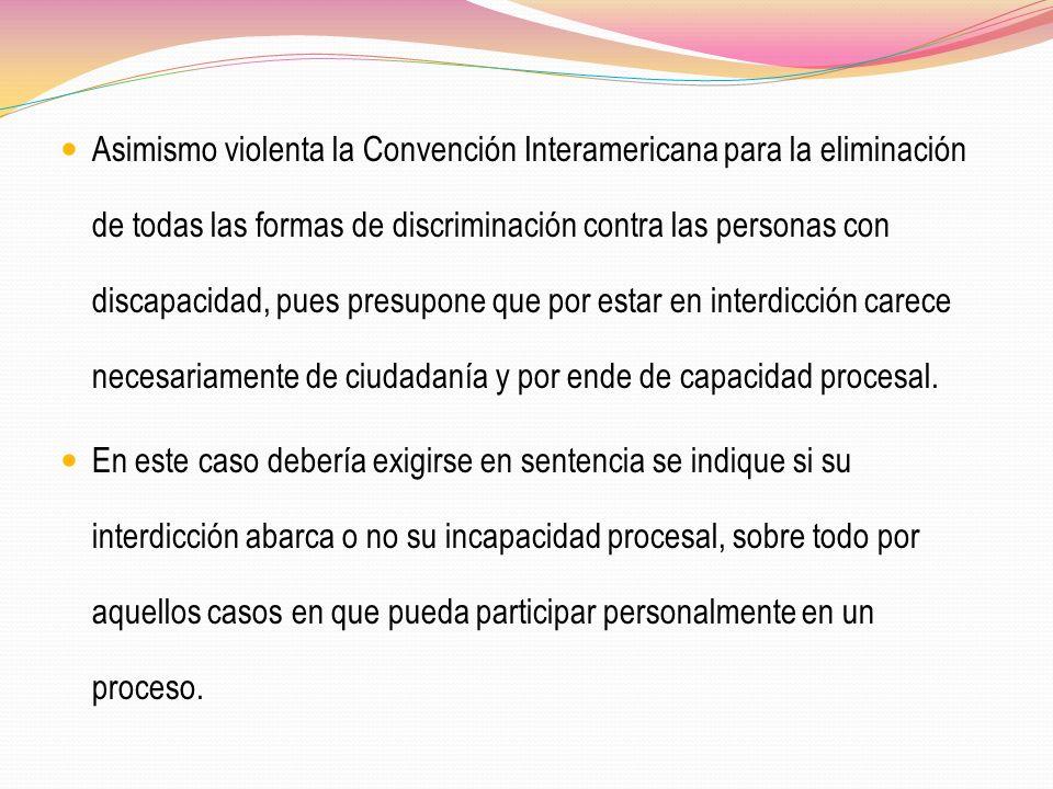 Asimismo violenta la Convención Interamericana para la eliminación de todas las formas de discriminación contra las personas con discapacidad, pues presupone que por estar en interdicción carece necesariamente de ciudadanía y por ende de capacidad procesal.