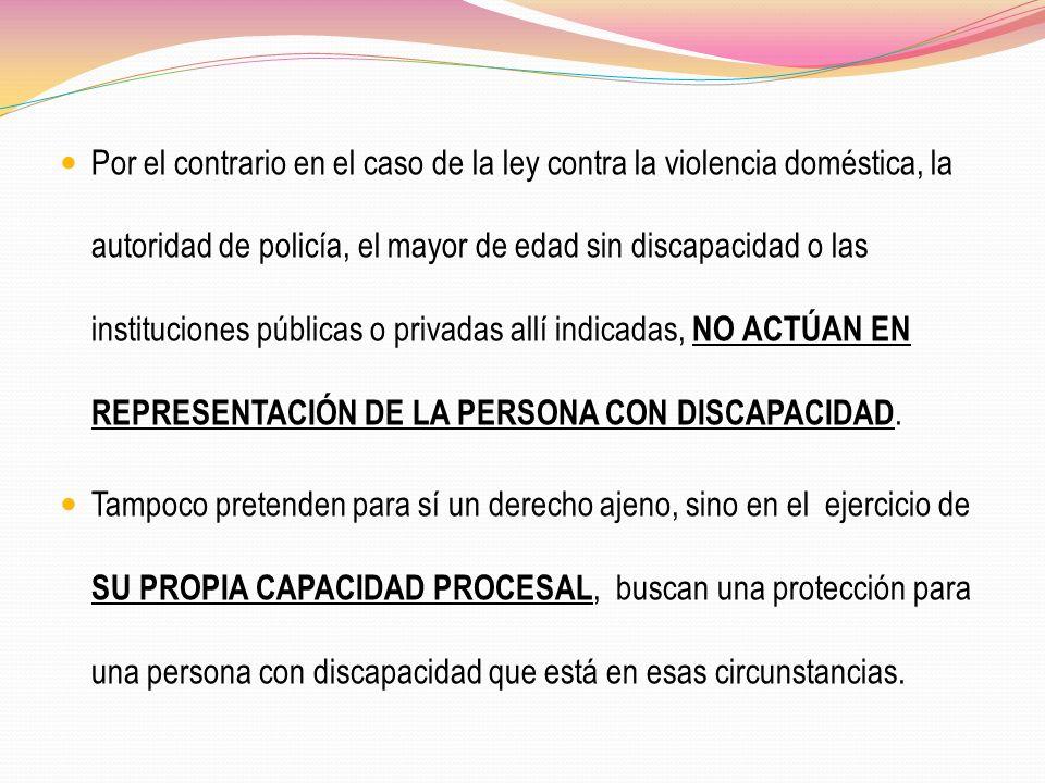 Por el contrario en el caso de la ley contra la violencia doméstica, la autoridad de policía, el mayor de edad sin discapacidad o las instituciones públicas o privadas allí indicadas, NO ACTÚAN EN REPRESENTACIÓN DE LA PERSONA CON DISCAPACIDAD.