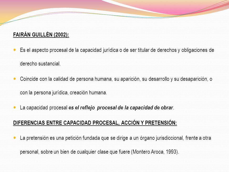 FAIRÁN GUILLÉN (2002): Es el aspecto procesal de la capacidad jurídica o de ser titular de derechos y obligaciones de derecho sustancial.