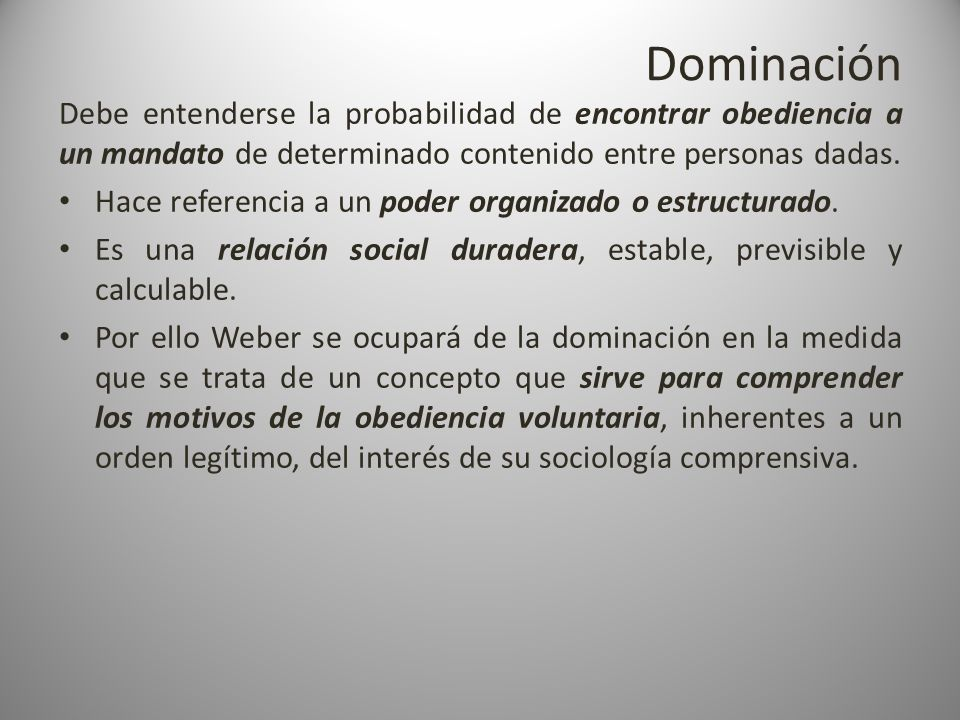 Dominación Debe entenderse la probabilidad de encontrar obediencia a un mandato de determinado contenido entre personas dadas.