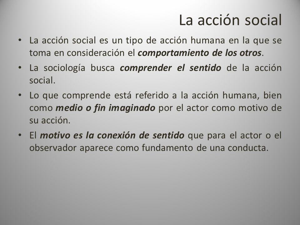 La acción social La acción social es un tipo de acción humana en la que se toma en consideración el comportamiento de los otros.