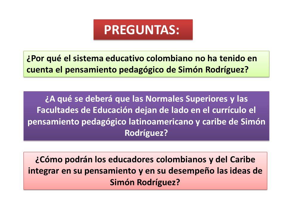 PREGUNTAS: ¿Por qué el sistema educativo colombiano no ha tenido en cuenta el pensamiento pedagógico de Simón Rodríguez