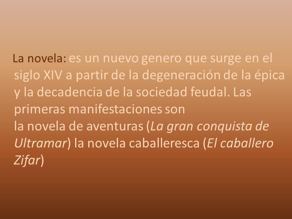 La novela: es un nuevo genero que surge en el siglo XIV a partir de la degeneración de la épica y la decadencia de la sociedad feudal.