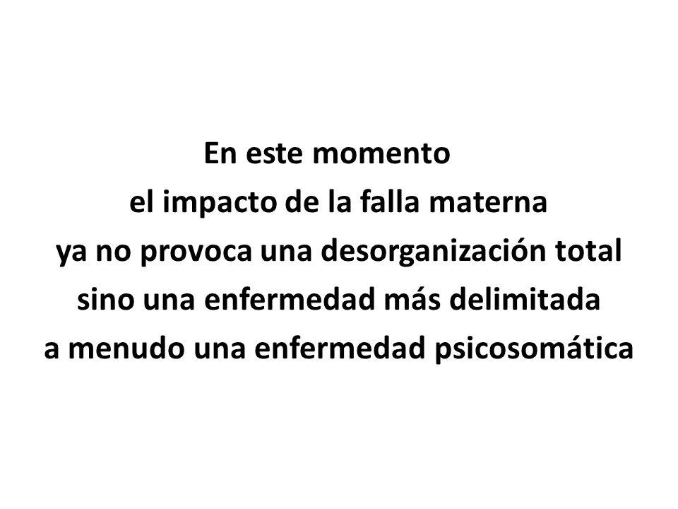 En este momento el impacto de la falla materna ya no provoca una desorganización total sino una enfermedad más delimitada a menudo una enfermedad psicosomática