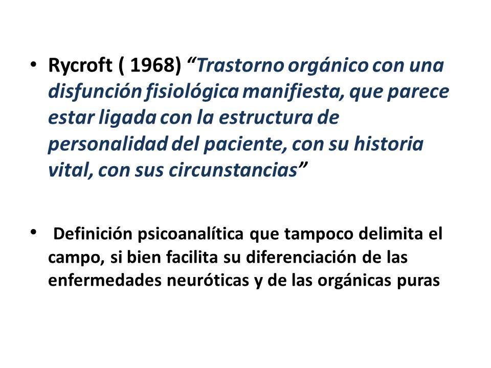 Rycroft ( 1968) Trastorno orgánico con una disfunción fisiológica manifiesta, que parece estar ligada con la estructura de personalidad del paciente, con su historia vital, con sus circunstancias