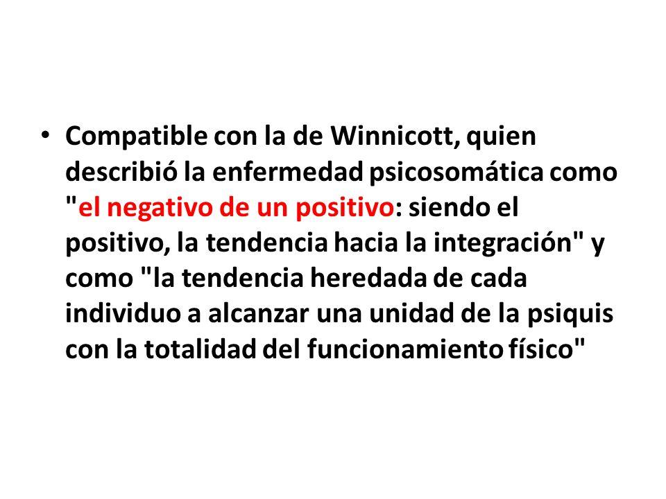 Compatible con la de Winnicott, quien describió la enfermedad psicosomática como el negativo de un positivo: siendo el positivo, la tendencia hacia la integración y como la tendencia heredada de cada individuo a alcanzar una unidad de la psiquis con la totalidad del funcionamiento físico