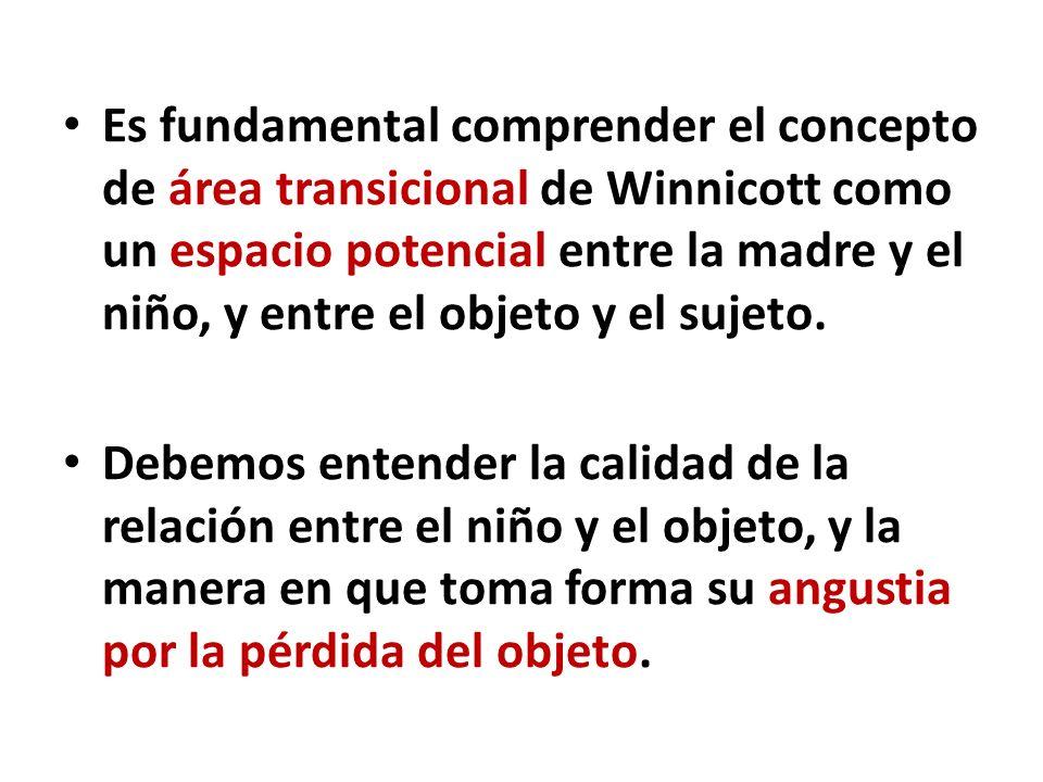 Es fundamental comprender el concepto de área transicional de Winnicott como un espacio potencial entre la madre y el niño, y entre el objeto y el sujeto.