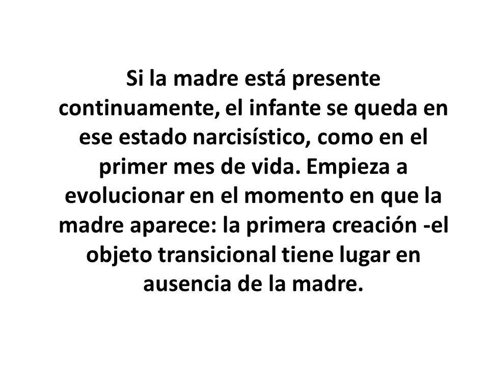 Si la madre está presente continuamente, el infante se queda en ese estado narcisístico, como en el primer mes de vida.
