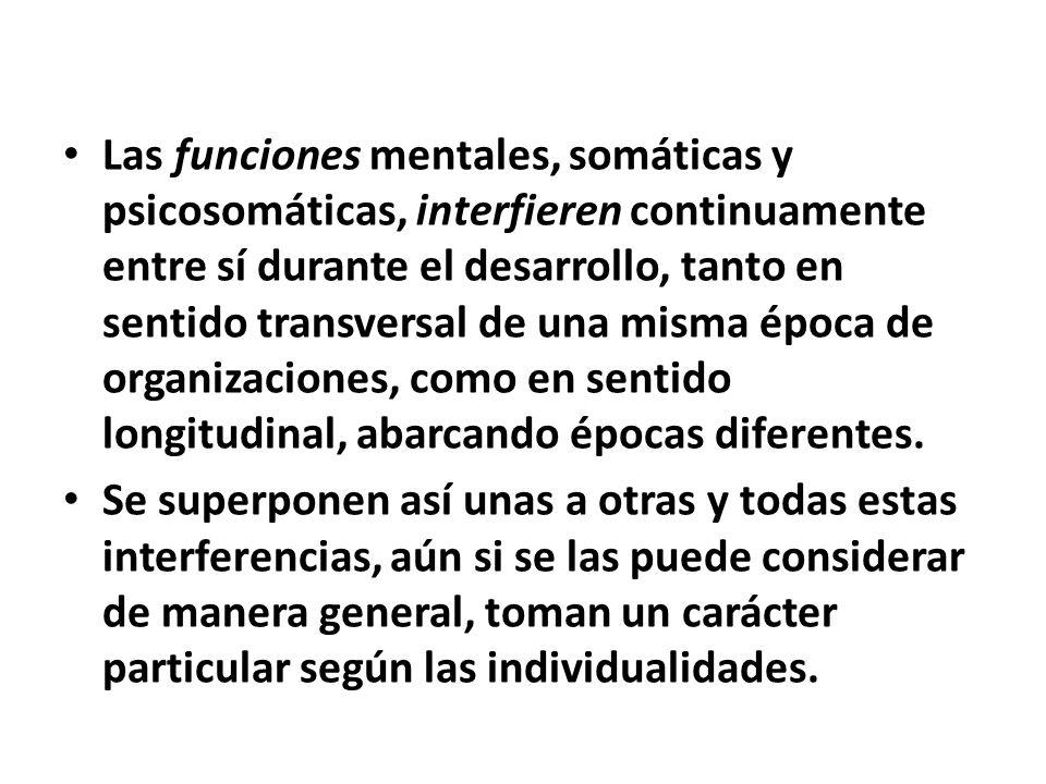 Las funciones mentales, somáticas y psicosomáticas, interfieren continuamente entre sí durante el desarrollo, tanto en sentido transversal de una misma época de organizaciones, como en sentido longitudinal, abarcando épocas diferentes.
