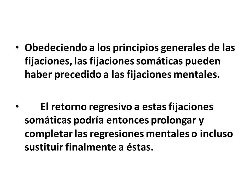 Obedeciendo a los principios generales de las fijaciones, las fijaciones somáticas pueden haber precedido a las fijaciones mentales.