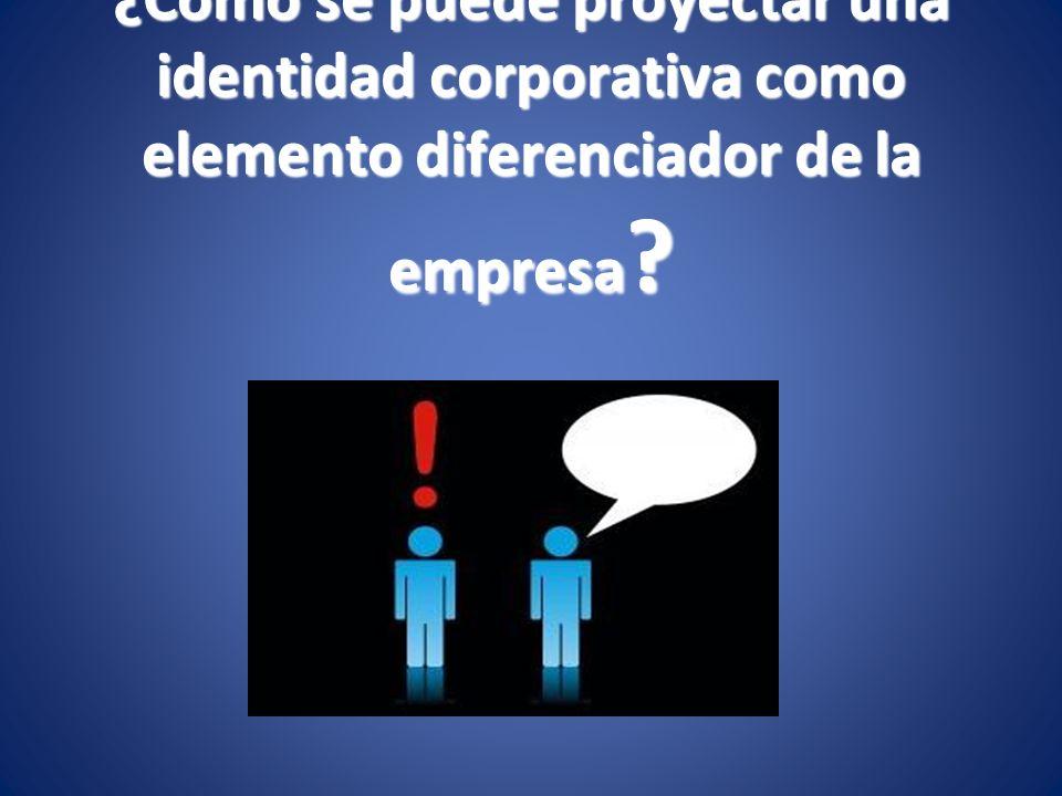 ¿Cómo se puede proyectar una identidad corporativa como elemento diferenciador de la empresa