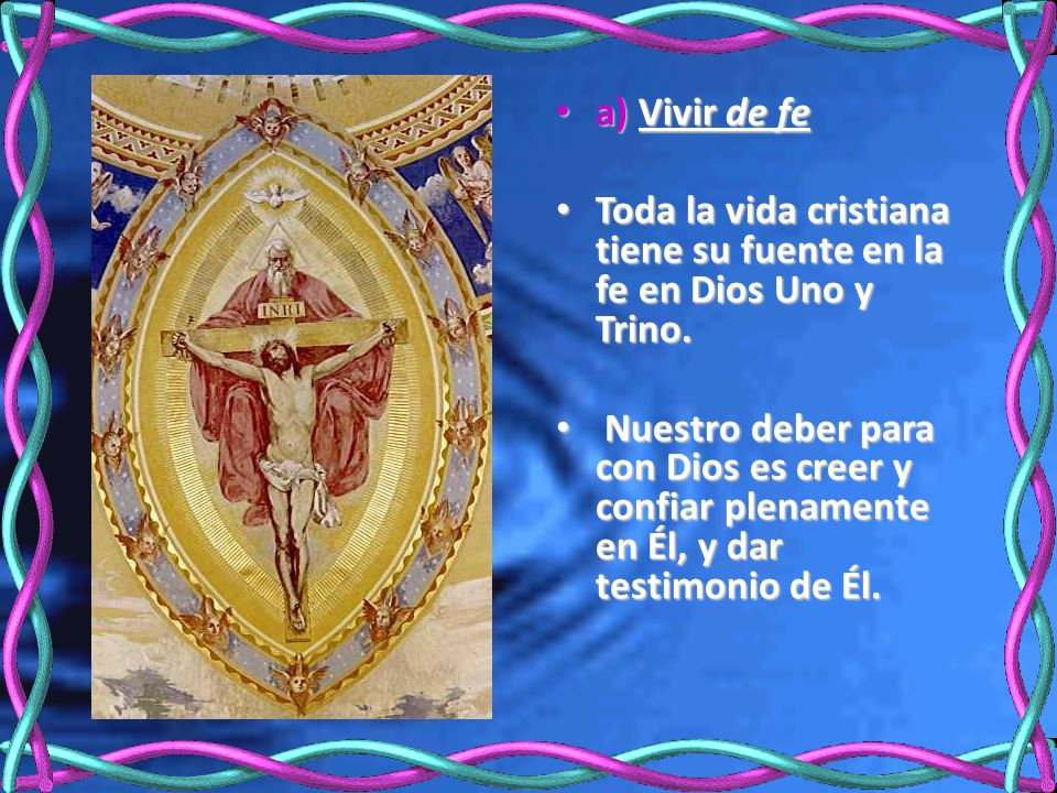 a) Vivir de fe Toda la vida cristiana tiene su fuente en la fe en Dios Uno y Trino.
