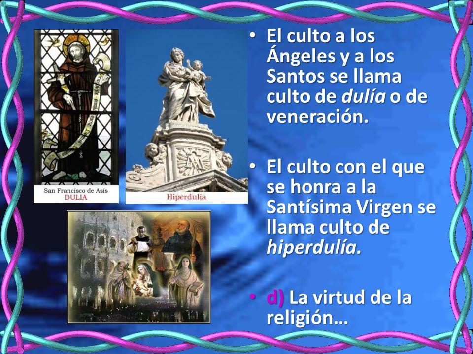 El culto a los Ángeles y a los Santos se llama culto de dulía o de veneración.
