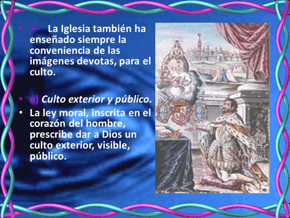 — La Iglesia también ha enseñado siempre la conveniencia de las imágenes devotas, para el culto.