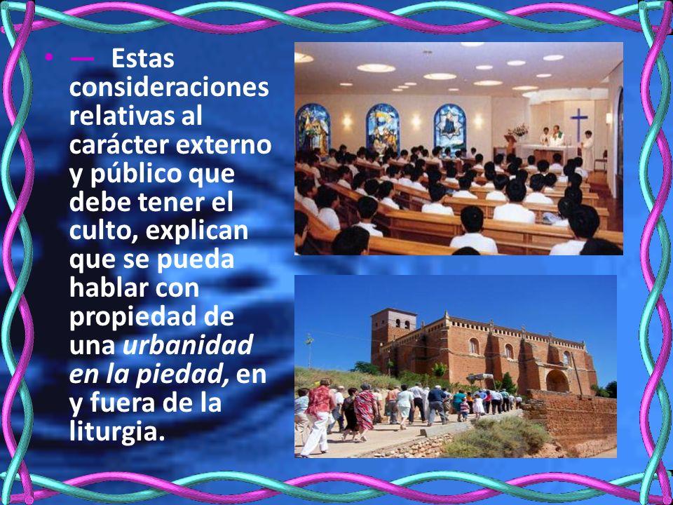— Estas consideraciones relativas al carácter externo y público que debe tener el culto, explican que se pueda hablar con propiedad de una urbanidad en la piedad, en y fuera de la liturgia.