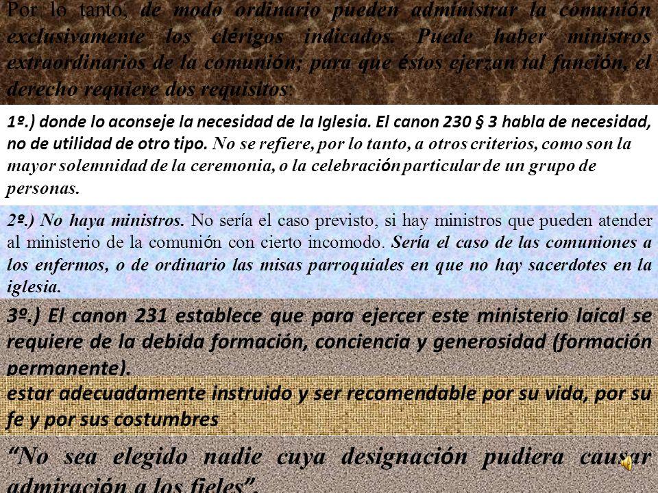 Por lo tanto, de modo ordinario pueden administrar la comunión exclusivamente los clérigos indicados. Puede haber ministros extraordinarios de la comunión; para que éstos ejerzan tal función, el derecho requiere dos requisitos: