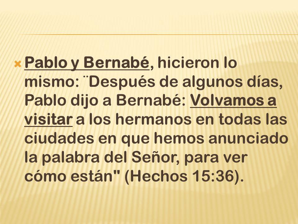 Pablo y Bernabé, hicieron lo mismo: ¨Después de algunos días, Pablo dijo a Bernabé: Volvamos a visitar a los hermanos en todas las ciudades en que hemos anunciado la palabra del Señor, para ver cómo están (Hechos 15:36).