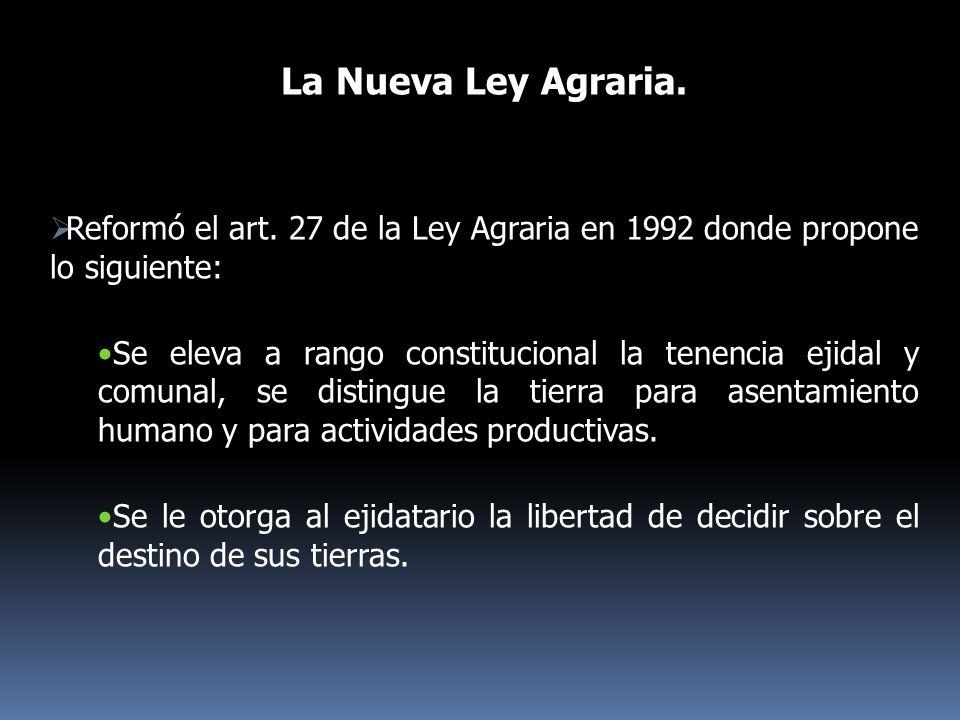 La Nueva Ley Agraria. Reformó el art. 27 de la Ley Agraria en 1992 donde propone lo siguiente: