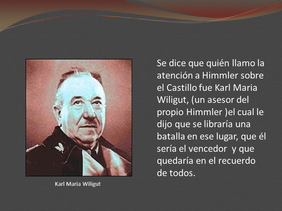 Se dice que quién llamo la atención a Himmler sobre el Castillo fue Karl Maria Wiligut, (un asesor del propio Himmler )el cual le dijo que se libraría una batalla en ese lugar, que él sería el vencedor y que quedaría en el recuerdo de todos.