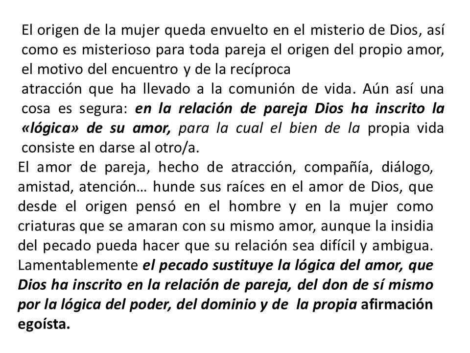 El origen de la mujer queda envuelto en el misterio de Dios, así como es misterioso para toda pareja el origen del propio amor, el motivo del encuentro y de la recíproca
