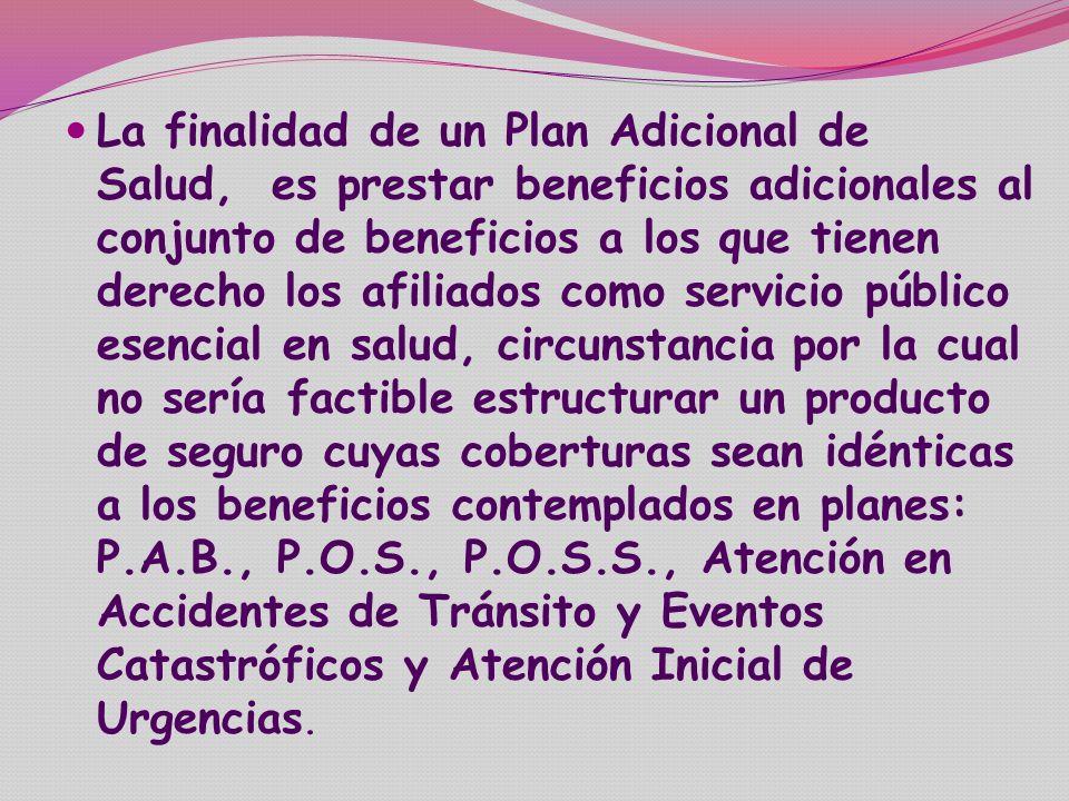 La finalidad de un Plan Adicional de Salud, es prestar beneficios adicionales al conjunto de beneficios a los que tienen derecho los afiliados como servicio público esencial en salud, circunstancia por la cual no sería factible estructurar un producto de seguro cuyas coberturas sean idénticas a los beneficios contemplados en planes: P.A.B., P.O.S., P.O.S.S., Atención en Accidentes de Tránsito y Eventos Catastróficos y Atención Inicial de Urgencias.
